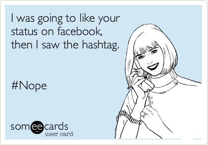 7-i-was-going-to-like-your-status-on-facebook-then-I-saw-the-hashtag-ecard